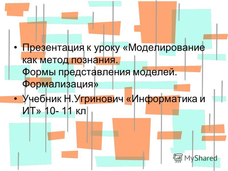Презентация к уроку «Моделирование как метод познания. Формы представления моделей. Формализация» Учебник Н.Угринович «Информатика и ИТ» 10- 11 кл
