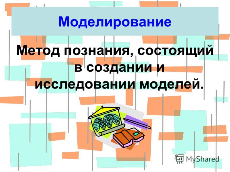 Моделирование Метод познания, состоящий в создании и исследовании моделей.