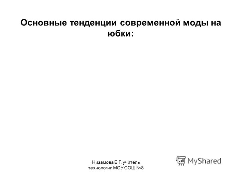 Низамова Е.Г. учитель технологии МОУ СОШ 8 Основные тенденции современной моды на юбки: