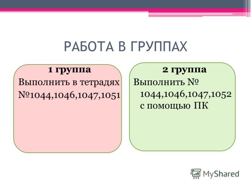 РАБОТА В ГРУППАХ 1 группа Выполнить в тетрадях 1044,1046,1047,1051 2 группа Выполнить 1044,1046,1047,1052 с помощью ПК