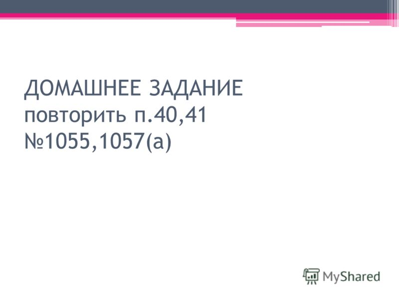 ДОМАШНЕЕ ЗАДАНИЕ повторить п.40,41 1055,1057(а)