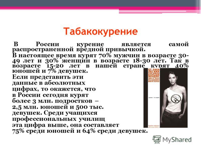 Табакокурение В России курение является самой распространенной вредной привычкой. В настоящее время курят 70% мужчин в возрасте 30- 49 лет и 30% женщин в возрасте 18-30 лет. Так в возрасте 15-20 лет в нашей стране курят 40% юношей и 7% девушек. Если