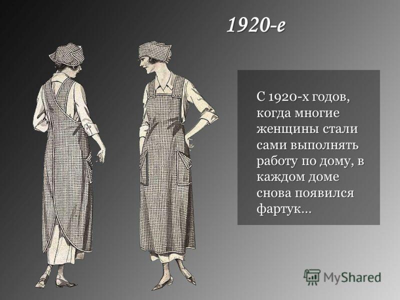 1920-е С 1920-х годов, когда многие женщины стали сами выполнять работу по дому, в каждом доме снова появился фартук…