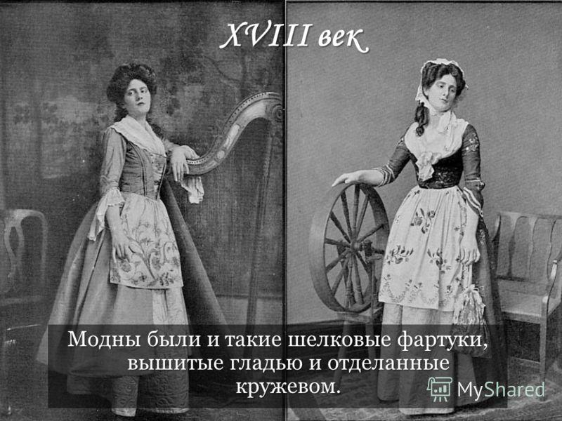 XVIII век Модны были и такие шелковые фартуки, вышитые гладью и отделанные кружевом.
