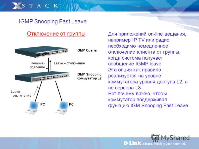 IGMP Snooping Коммутатор L2 Отключение от группы Leave - отключение IGMP Querier Remove - удаление Leave – отключение PC IGMP Snooping Fast Leave Для приложений on-line вещания, например IP TV или радио, необходимо немедленное отключение клиента от г