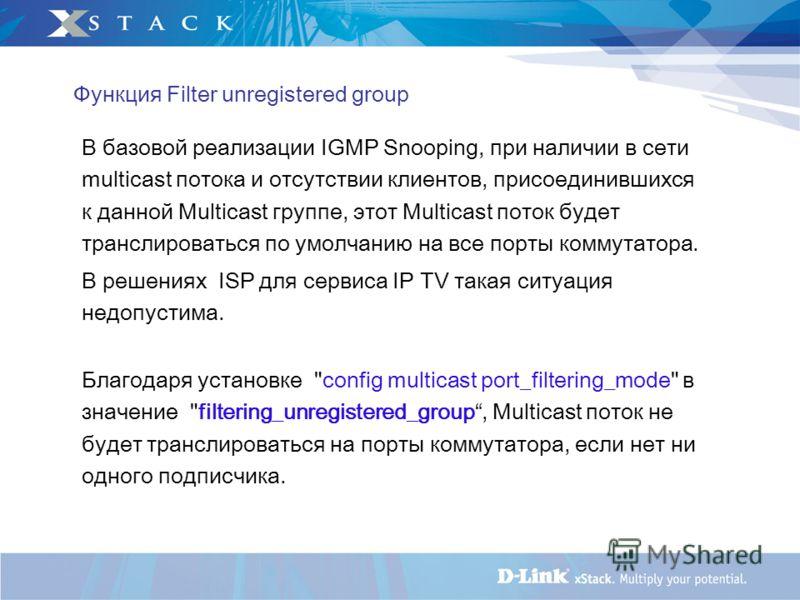 Функция Filter unregistered group В базовой реализации IGMP Snooping, при наличии в сети multicast потока и отсутствии клиентов, присоединившихся к данной Multicast группе, этот Multicast поток будет транслироваться по умолчанию на все порты коммутат
