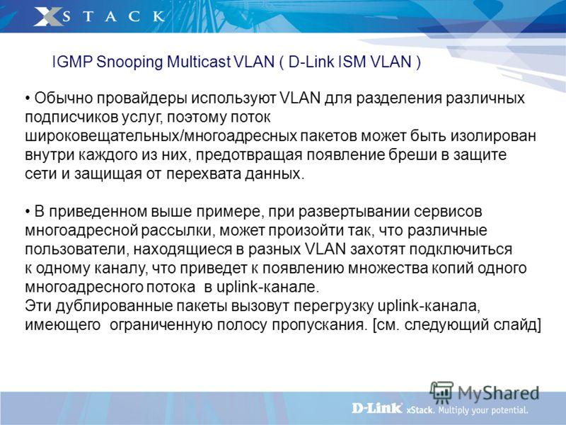 IGMP Snooping Multicast VLAN ( D-Link ISM VLAN ) Обычно провайдеры используют VLAN для разделения различных подписчиков услуг, поэтому поток широковещательных/многоадресных пакетов может быть изолирован внутри каждого из них, предотвращая появление б