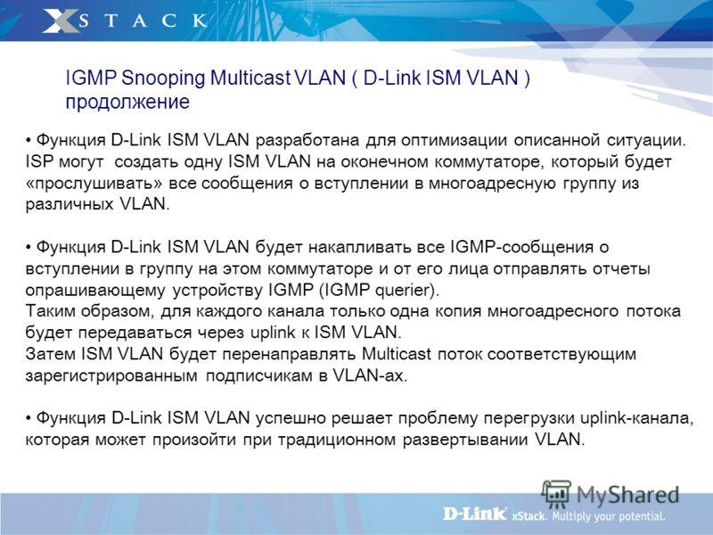 IGMP Snooping Multicast VLAN ( D-Link ISM VLAN ) продолжение Функция D-Link ISM VLAN разработана для оптимизации описанной ситуации. ISP могут создать одну ISM VLAN на оконечном коммутаторе, который будет «прослушивать» все сообщения о вступлении в м