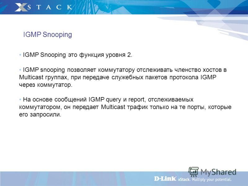 IGMP Snooping это функция уровня 2. IGMP snooping позволяет коммутатору отслеживать членство хостов в Multicast группах, при передаче служебных пакетов протокола IGMP через коммутатор. На основе сообщений IGMP query и report, отслеживаемых коммутатор