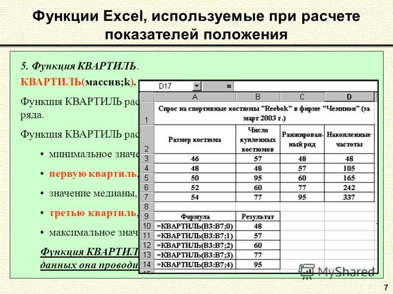 7 5. Функция КВАРТИЛЬ. КВАРТИЛЬ(массив;k). Функция КВАРТИЛЬ рассчитывает квартиль дискретного вариационного ряда. Функция КВАРТИЛЬ рассчитывает: минимальное значение, если k=0; первую квартиль, если k=1; значение медианы, если k=2; третью квартиль, е