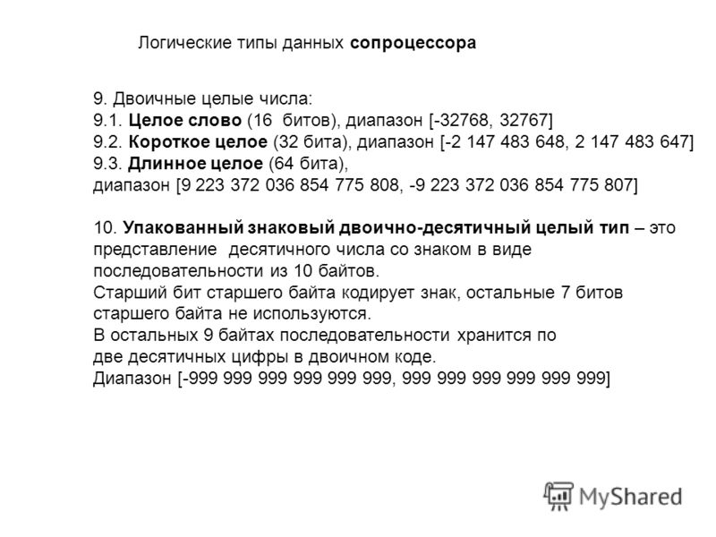 Логические типы данных сопроцессора 9. Двоичные целые числа: 9.1. Целое слово (16 битов), диапазон [-32768, 32767] 9.2. Короткое целое (32 бита), диапазон [-2 147 483 648, 2 147 483 647] 9.3. Длинное целое (64 бита), диапазон [9 223 372 036 854 775 8