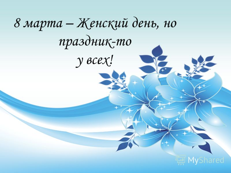 8 марта – Женский день, но праздник-то у всех!
