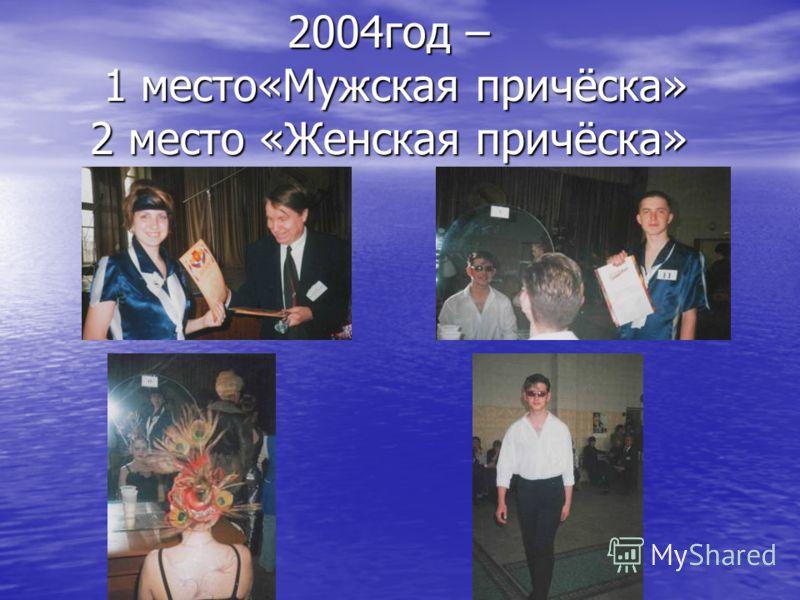 2004год – 1 место«Мужская причёска» 2 место «Женская причёска»