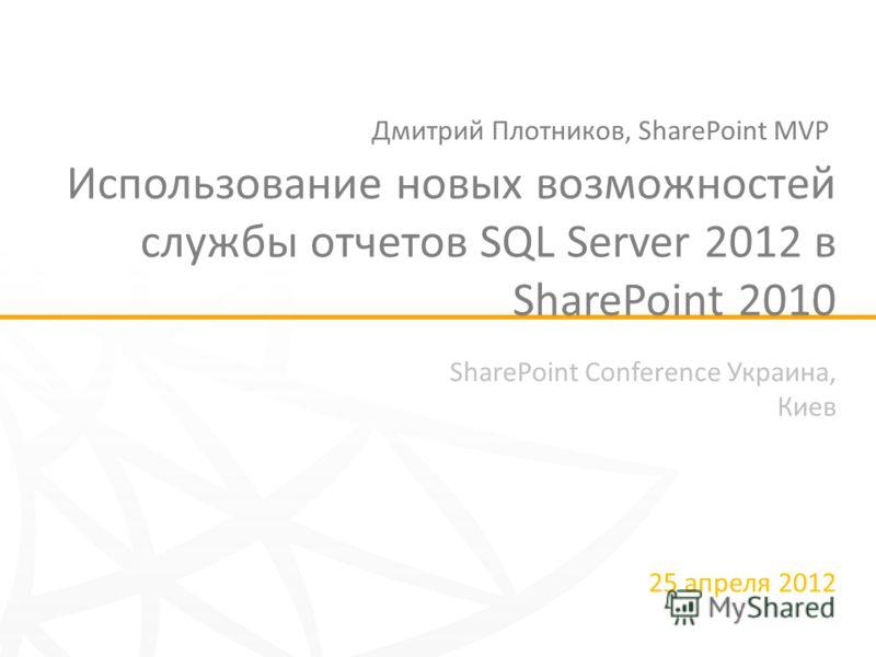 SharePoint Conference Украина, Киев 25 апреля 2012 Использование новых возможностей службы отчетов SQL Server 2012 в SharePoint 2010 Дмитрий Плотников, SharePoint MVP