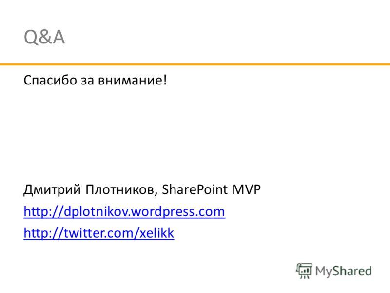 Q&A Спасибо за внимание! Дмитрий Плотников, SharePoint MVP http://dplotnikov.wordpress.com http://twitter.com/xelikk