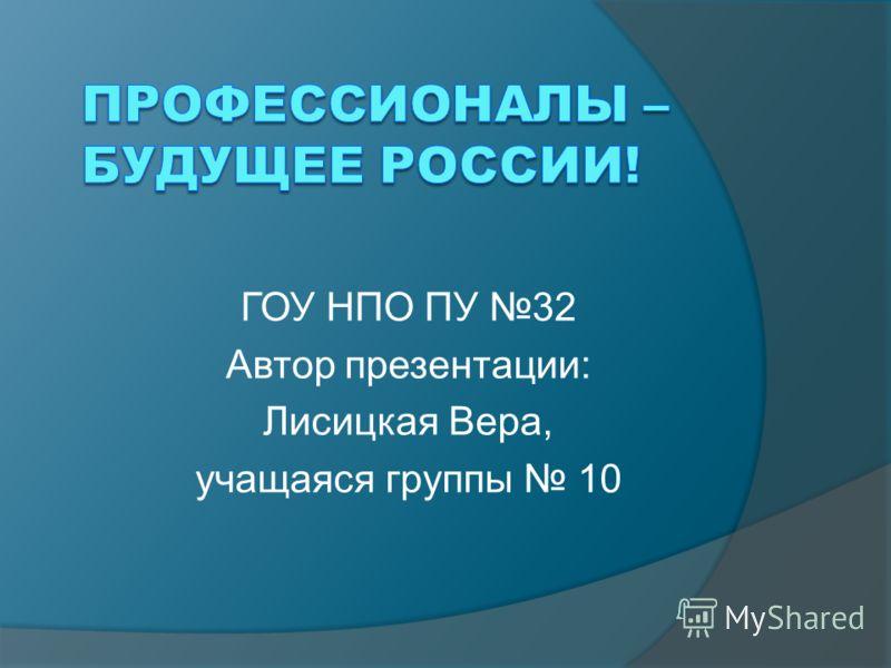 ГОУ НПО ПУ 32 Автор презентации: Лисицкая Вера, учащаяся группы 10
