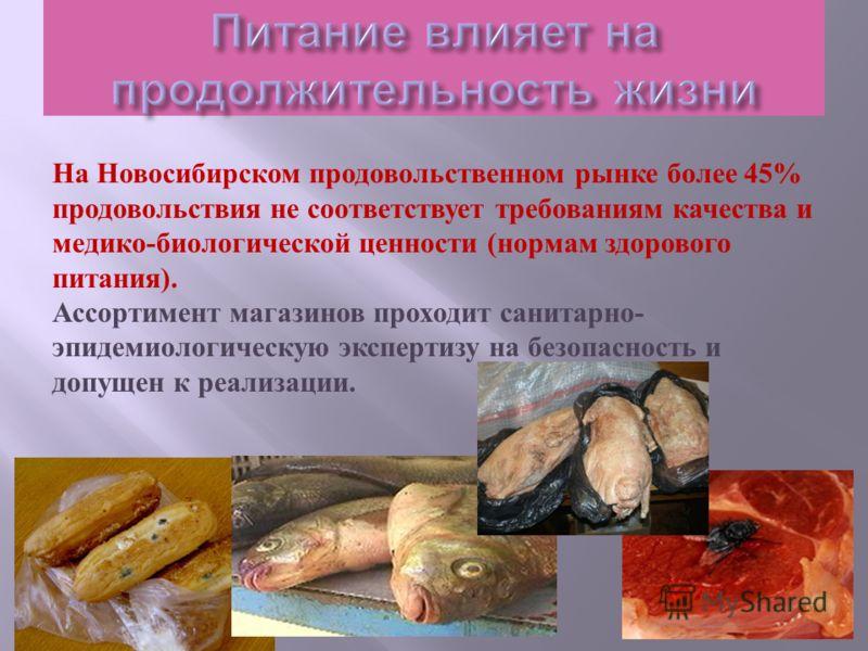 На Новосибирском продовольственном рынке более 45% продовольствия не соответствует требованиям качества и медико - биологической ценности ( нормам здорового питания ). Ассортимент магазинов проходит санитарно - эпидемиологическую экспертизу на безопа