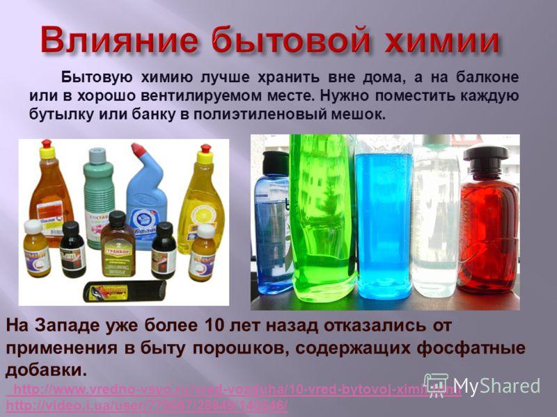 Бытовую химию лучше хранить вне дома, а на балконе или в хорошо вентилируемом месте. Нужно поместить каждую бутылку или банку в полиэтиленовый мешок. На Западе уже более 10 лет назад отказались от применения в быту порошков, содержащих фосфатные доба