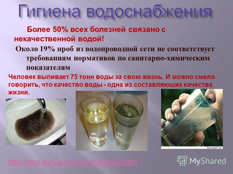 Около 19% проб из водопроводной сети не соответствует требованиям нормативов по санитарно - химическим показателям Более 50% всех болезней связано с некачественной водой! Человек выпивает 75 тонн воды за свою жизнь. И можно смело говорить, что качест