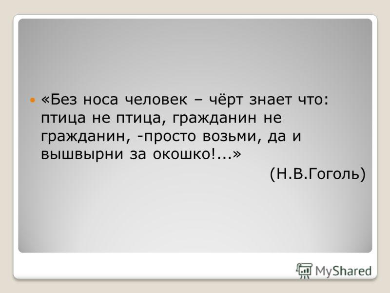 «Без носа человек – чёрт знает что: птица не птица, гражданин не гражданин, -просто возьми, да и вышвырни за окошко!...» (Н.В.Гоголь)