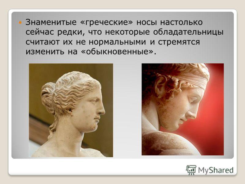Знаменитые «греческие» носы настолько сейчас редки, что некоторые обладательницы считают их не нормальными и стремятся изменить на «обыкновенные».
