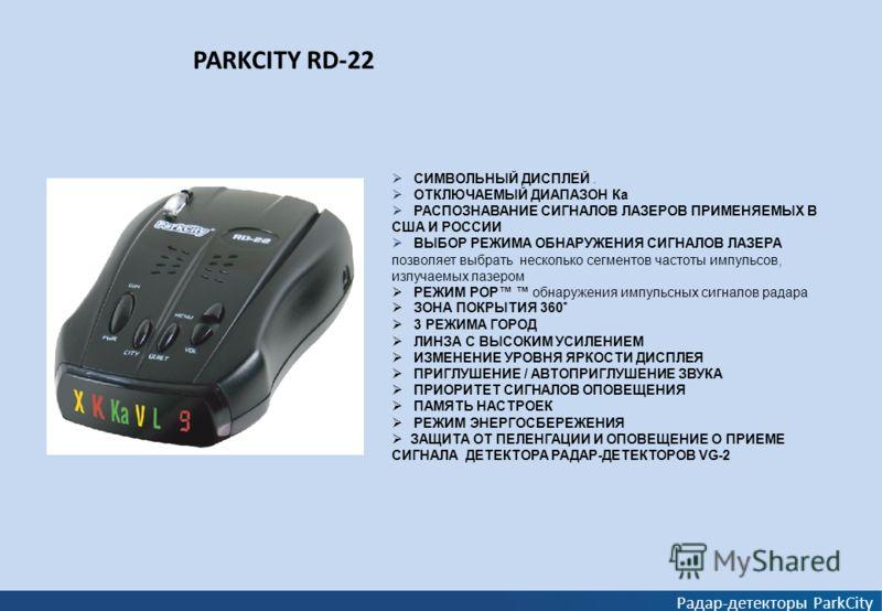 PARKCITY RD-22 Радар-детекторы ParkCity СИМВОЛЬНЫЙ ДИСПЛЕЙ. ОТКЛЮЧАЕМЫЙ ДИАПАЗОН Ка РАСПОЗНАВАНИЕ СИГНАЛОВ ЛАЗЕРОВ ПРИМЕНЯЕМЫХ В США И РОССИИ ВЫБОР РЕЖИМА ОБНАРУЖЕНИЯ СИГНАЛОВ ЛАЗЕРА позволяет выбрать несколько сегментов частоты импульсов, излучаемых