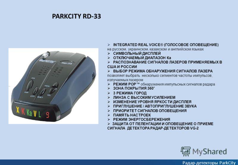 PARKCITY RD-33 Радар-детекторы ParkCity INTEGRATED REAL VOICE® (ГОЛОСОВОЕ ОПОВЕЩЕНИЕ) на русском, украинском, казахском и английском языках СИМВОЛЬНЫЙ ДИСПЛЕЙ ОТКЛЮЧАЕМЫЙ ДИАПАЗОН Ка РАСПОЗНАВАНИЕ СИГНАЛОВ ЛАЗЕРОВ ПРИМЕНЯЕМЫХ В США И РОССИИ ВЫБОР РЕЖ