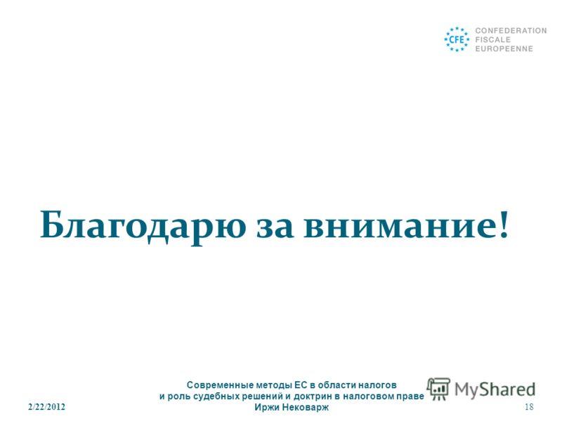 Благодарю за внимание! 2/22/201218 Современные методы ЕС в области налогов и роль судебных решений и доктрин в налоговом праве Иржи Нековарж