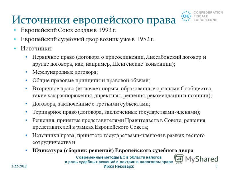 2/22/20123 Источники европейского права Европейский Союз создан в 1993 г. Европейский судебный двор возник уже в 1952 г. Источники: Первичное право (договора о присоединении, Лиссабонский договор и другие договора, как, например, Шенгенские конвенции