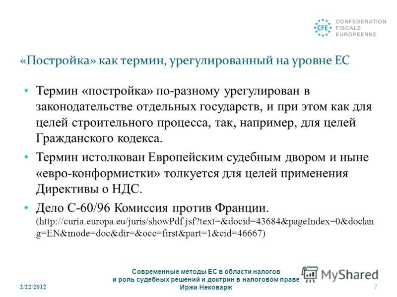2/22/20127 «Постройка» как термин, урегулированный на уровне ЕС Термин «постройка» по-разному урегулирован в законодательстве отдельных государств, и при этом как для целей строительного процесса, так, например, для целей Гражданского кодекса. Термин