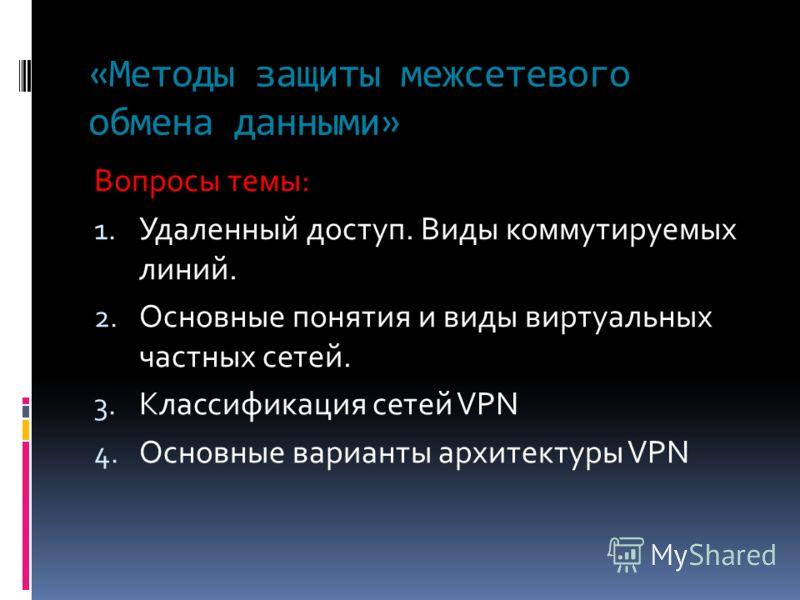 «Методы защиты межсетевого обмена данными» Вопросы темы: 1. Удаленный доступ. Виды коммутируемых линий. 2. Основные понятия и виды виртуальных частных сетей. 3. Классификация сетей VPN 4. Основные варианты архитектуры VPN