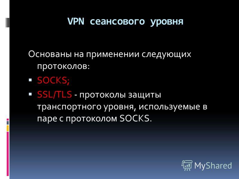 VPN сеансового уровня Основаны на применении следующих протоколов: SOCKS; SSL/TLS - протоколы защиты транспортного уровня, используемые в паре с протоколом SOCKS.