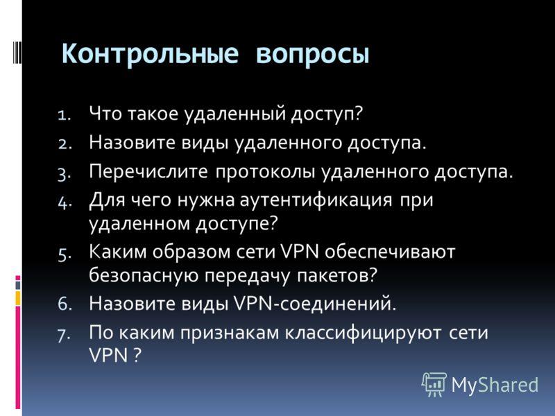 Контрольные вопросы 1. Что такое удаленный доступ? 2. Назовите виды удаленного доступа. 3. Перечислите протоколы удаленного доступа. 4. Для чего нужна аутентификация при удаленном доступе? 5. Каким образом сети VPN обеспечивают безопасную передачу па