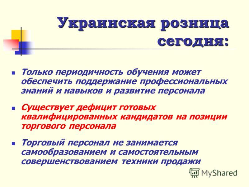 Украинская розница сегодня : Высокая «текучесть» торгового персонала Обученный персонал начинает искать работу с лучшими условиями Торговый персонал – это, зачастую, единственное конкурентное преимущество Компании Продавцы в лучшем случае хорошо знаю