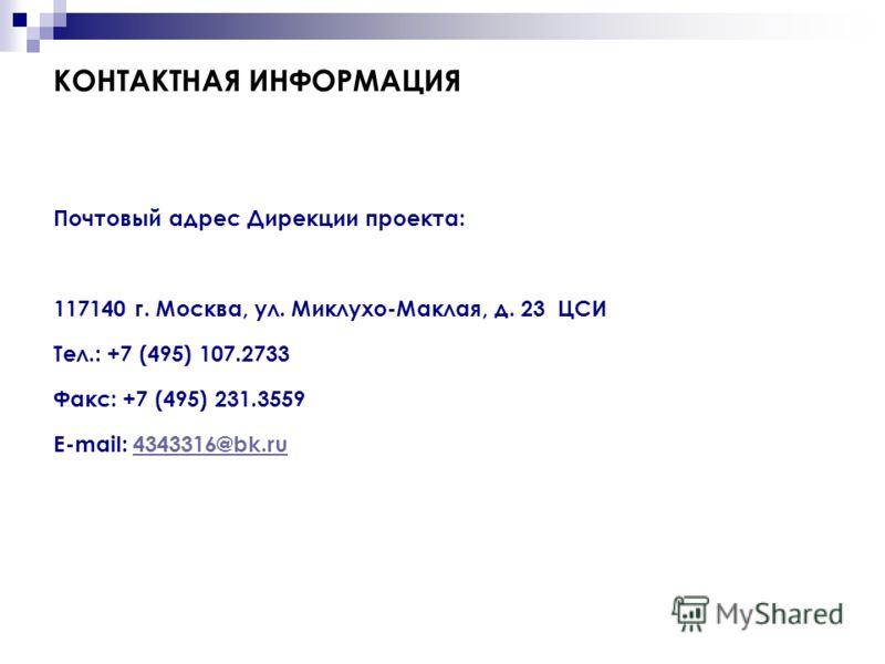 КОНТАКТНАЯ ИНФОРМАЦИЯ Почтовый адрес Дирекции проекта: 117140 г. Москва, ул. Миклухо-Маклая, д. 23 ЦСИ Тел.: +7 (495) 107.2733 Факс: +7 (495) 231.3559 E-mail: 4343316@bk.ru4343316@bk.ru