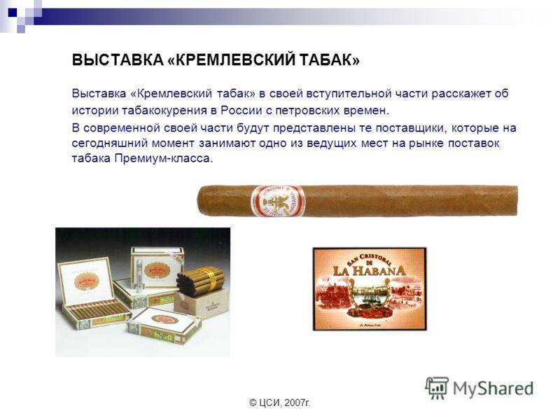 © ЦСИ, 2007г. ВЫСТАВКА «КРЕМЛЕВСКИЙ ТАБАК» Выставка «Кремлевский табак» в своей вступительной части расскажет об истории табакокурения в России с петровских времен. В современной своей части будут представлены те поставщики, которые на сегодняшний мо