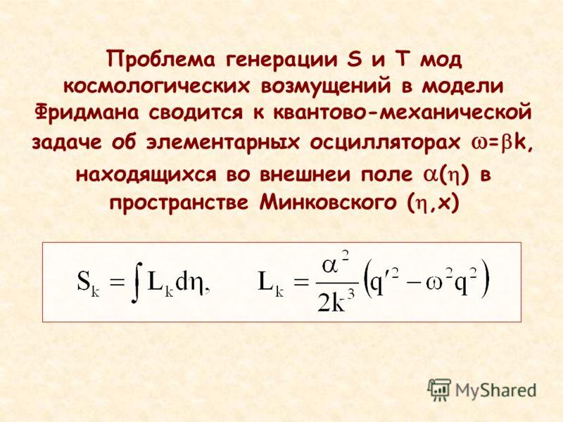 Проблема генерации S и T мод космологических возмущений в модели Фридмана сводится к квантово-механической задаче об элементарных осцилляторах = k, находящихся во внешнеи поле ( ) в пространстве Минковского (,x)