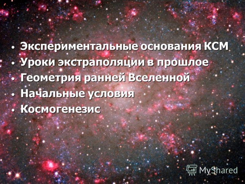 Экспериментальные основания КСМ Экспериментальные основания КСМ Уроки экстраполяции в прошлое Уроки экстраполяции в прошлое Геометрия ранней Вселенной Геометрия ранней Вселенной Начальные условия Начальные условия Космогенезис Космогенезис