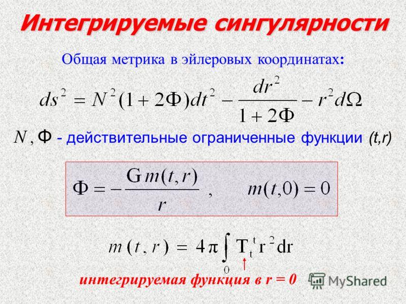 Интегрируемые сингулярности Общая метрика в эйлеровых координатах: N, Φ - действительные ограниченные функции (t,r) интегрируемая функция в r = 0