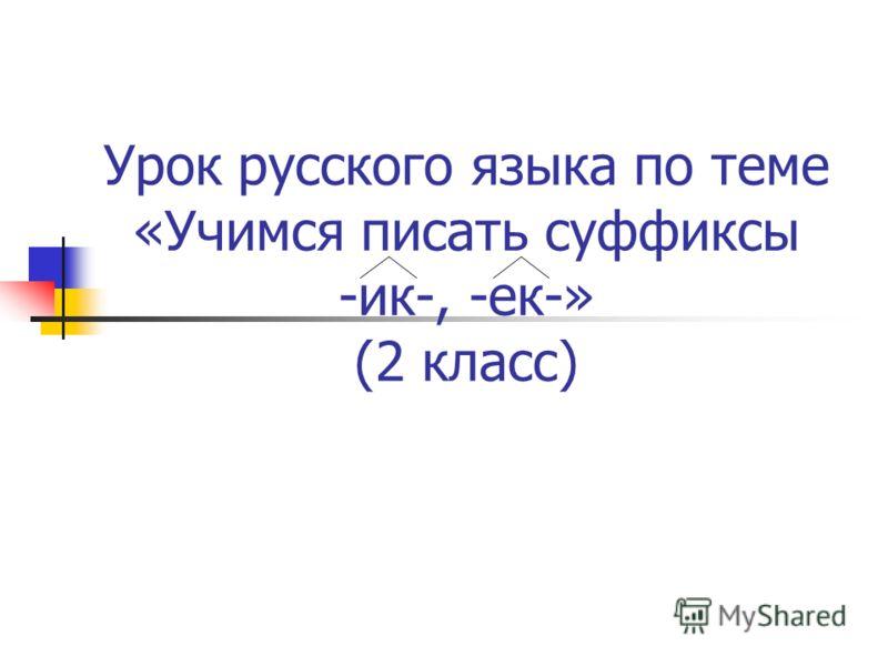 Урок русского языка по теме «Учимся писать суффиксы -ик-, -ек-» (2 класс)