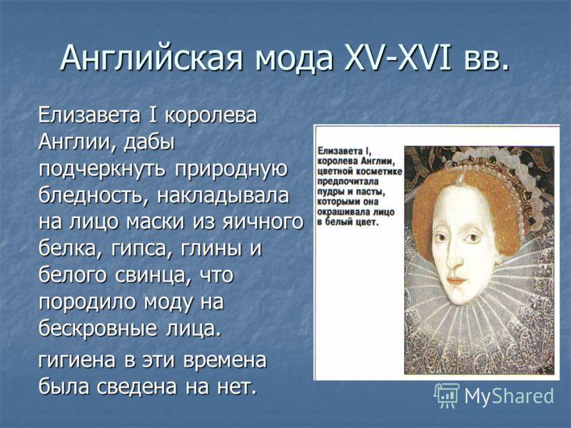 Английская мода XV-XVI вв. Елизавета I королева Англии, дабы подчеркнуть природную бледность, накладывала на лицо маски из яичного белка, гипса, глины и белого свинца, что породило моду на бескровные лица. Елизавета I королева Англии, дабы подчеркнут