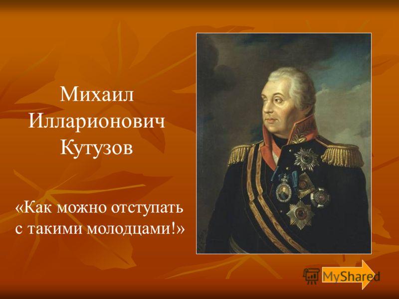 Михаил Илларионович Кутузов «Как можно отступать с такими молодцами!»
