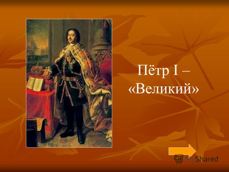 Пётр I – «Великий»
