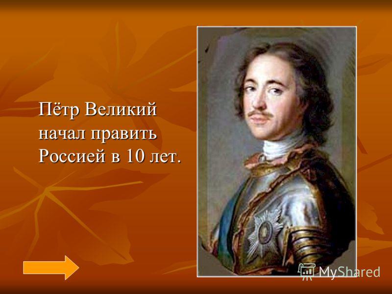 Пётр Великий начал править Россией в 10 лет. Пётр Великий начал править Россией в 10 лет.