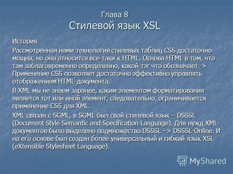 Глава 8 Стилевой язык XSL История Рассмотренная нами технология стилевых таблиц CSS достаточно мощна, но она относится все-таки к HTML. Основа HTML в том, что там заблаговременно определенно, какой тэг что обозначает -> Применение CSS позволяет доста