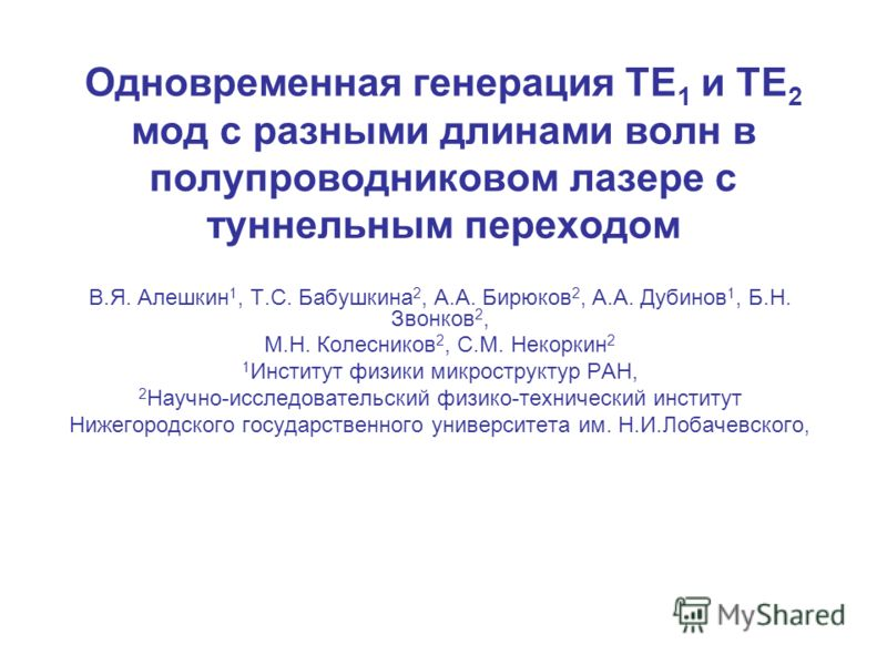 Одновременная генерация TE 1 и TE 2 мод с разными длинами волн в полупроводниковом лазере с туннельным переходом В.Я. Алешкин 1, Т.С. Бабушкина 2, А.А. Бирюков 2, А.А. Дубинов 1, Б.Н. Звонков 2, М.Н. Колесников 2, С.М. Некоркин 2 1 Институт физики ми