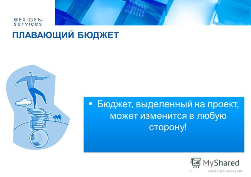 7 www.ExigenServices.com ПЛАВАЮЩИЙ БЮДЖЕТ Бюджет, выделенный на проект, может изменится в любую сторону!