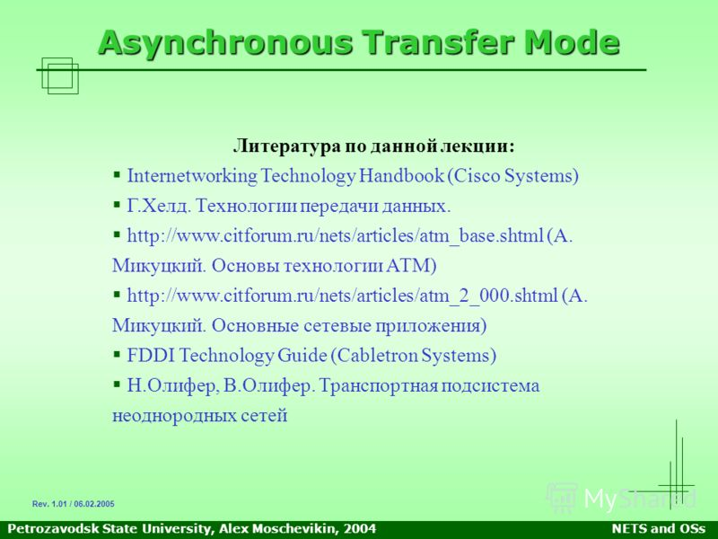 Petrozavodsk State University, Alex Moschevikin, 2004NETS and OSs Asynchronous Transfer Mode Литература по данной лекции: Internetworking Technology Handbook (Cisco Systems) Г.Хелд. Технологии передачи данных. http://www.citforum.ru/nets/articles/atm