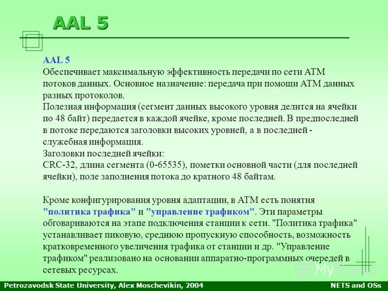 Petrozavodsk State University, Alex Moschevikin, 2004NETS and OSs AAL 5 Обеспечивает максимальную эффективность передачи по сети АТМ потоков данных. Основное назначение: передача при помощи АТМ данных разных протоколов. Полезная информация (сегмент д