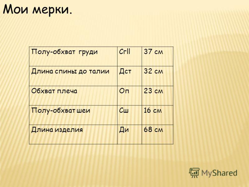 Полу-обхват грудиСгll37 см Длина спины до талииДст32 см Обхват плечаОп23 см Полу-обхват шеиСш16 см Длина изделияДи68 см Мои мерки.